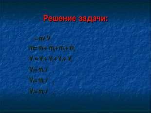 Решение задачи: ρ= m/ V m= m1+ m2+ m3+ m4 V = V1+ V2+ V3+ V4 V1= m1 / ρ1 V3=