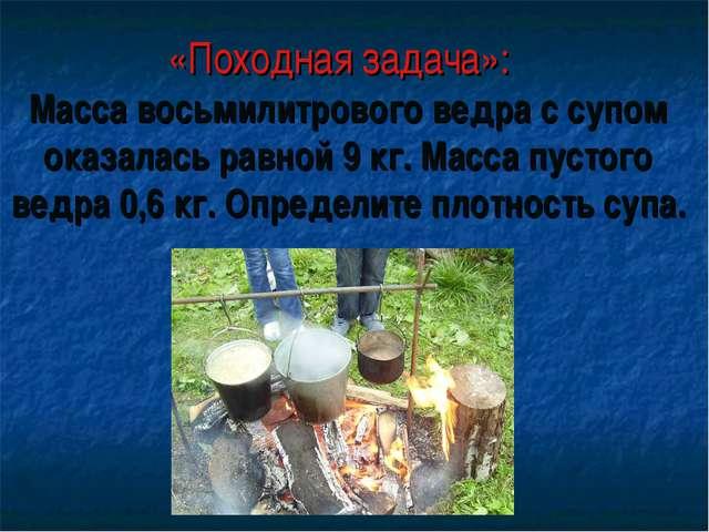 «Походная задача»: Масса восьмилитрового ведра с супом оказалась равной 9 кг....