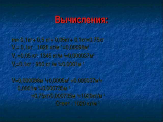 Вычисления: m= 0,1кг+ 0,5 кг+ 0,05кг+ 0,1кг=0,75кг V1= 0,1кг : 1028 кг/м 3 =0...