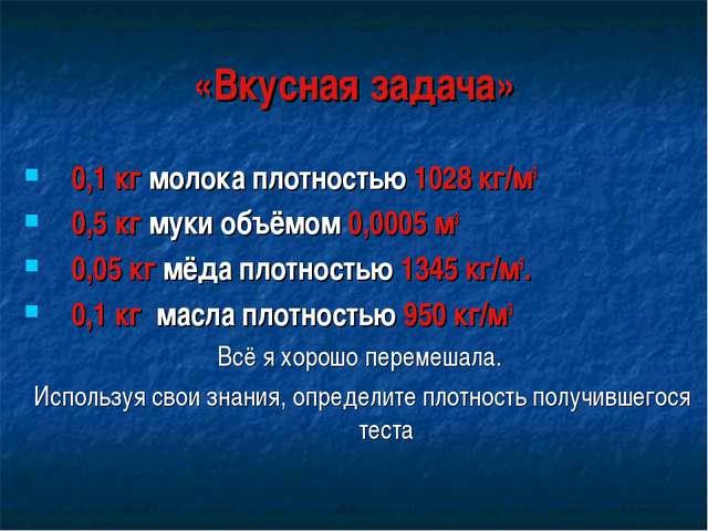 «Вкусная задача» 0,1 кг молока плотностью 1028 кг/м3 0,5 кг муки объёмом 0,00...