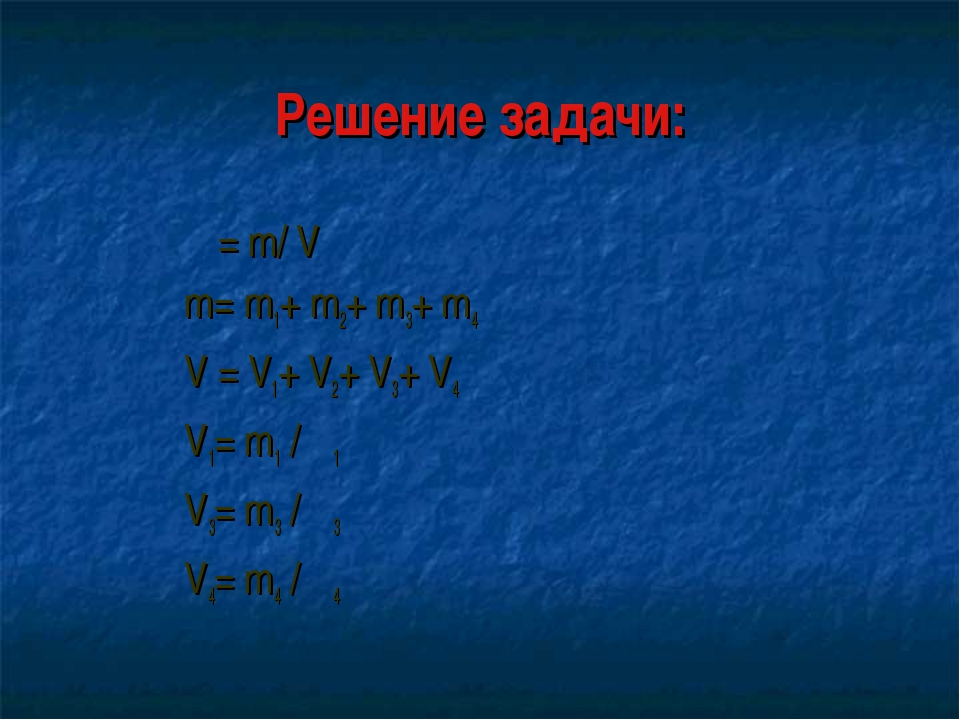 Решение задачи: ρ= m/ V m= m1+ m2+ m3+ m4 V = V1+ V2+ V3+ V4 V1= m1 / ρ1 V3=...