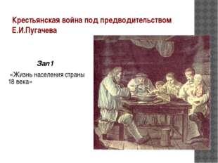 Крестьянская война под предводительством Е.И.Пугачева Зал1 «Жизнь населения с