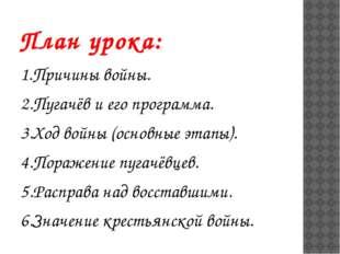 План урока: 1.Причины войны. 2.Пугачёв и его программа. 3.Ход войны (основные