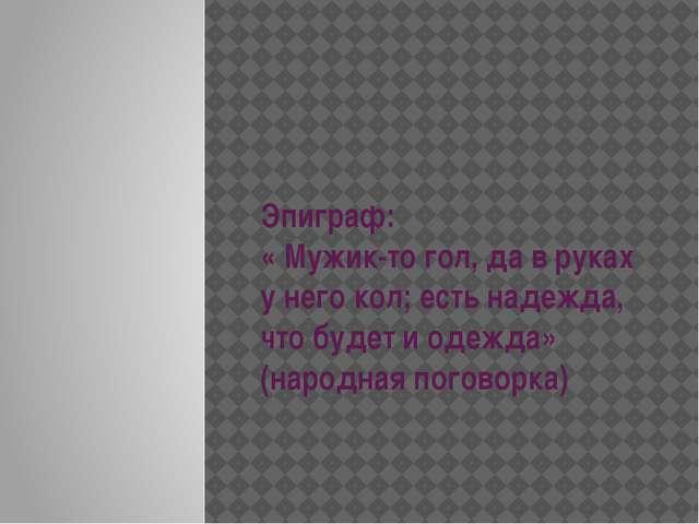 Эпиграф: « Мужик-то гол, да в руках у него кол; есть надежда, что будет и од...