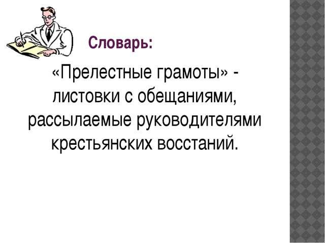 Словарь: «Прелестные грамоты» - листовки с обещаниями, рассылаемые руководит...