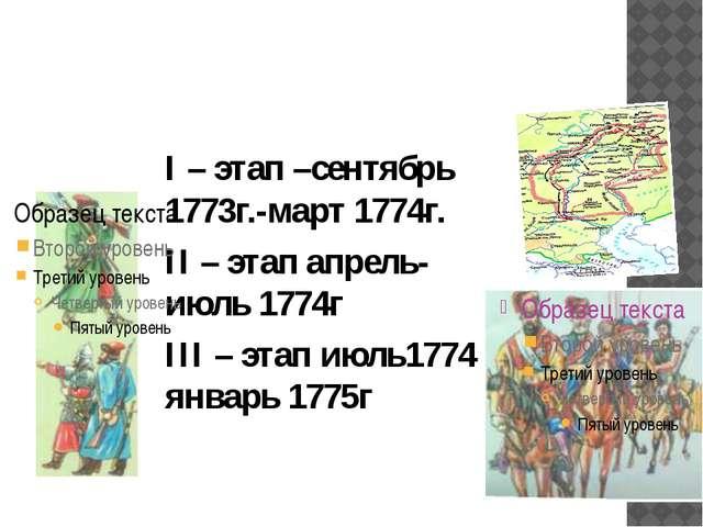 Основные этапы крестьянской войны I – этап –сентябрь 1773г.-март 1774г. II –...