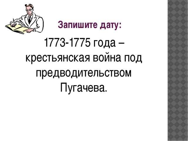 Запишите дату: 1773-1775 года – крестьянская война под предводительством Пуг...