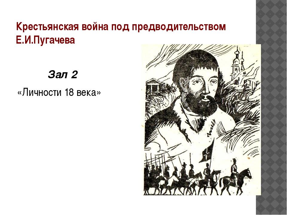 Крестьянская война под предводительством Е.И.Пугачева Зал 2 «Личности 18 века...
