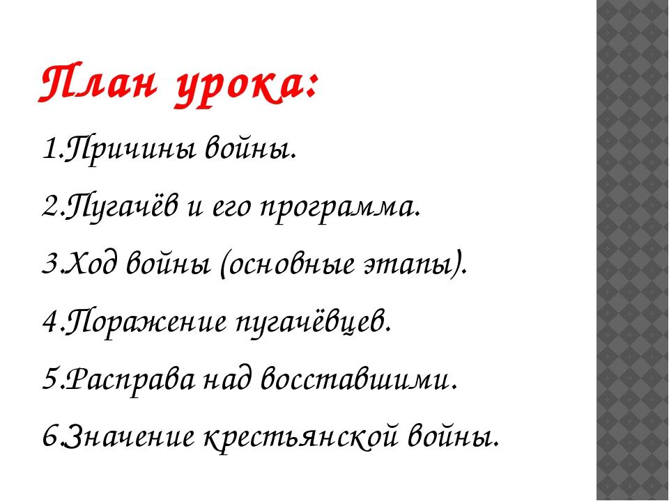 План урока: 1.Причины войны. 2.Пугачёв и его программа. 3.Ход войны (основные...