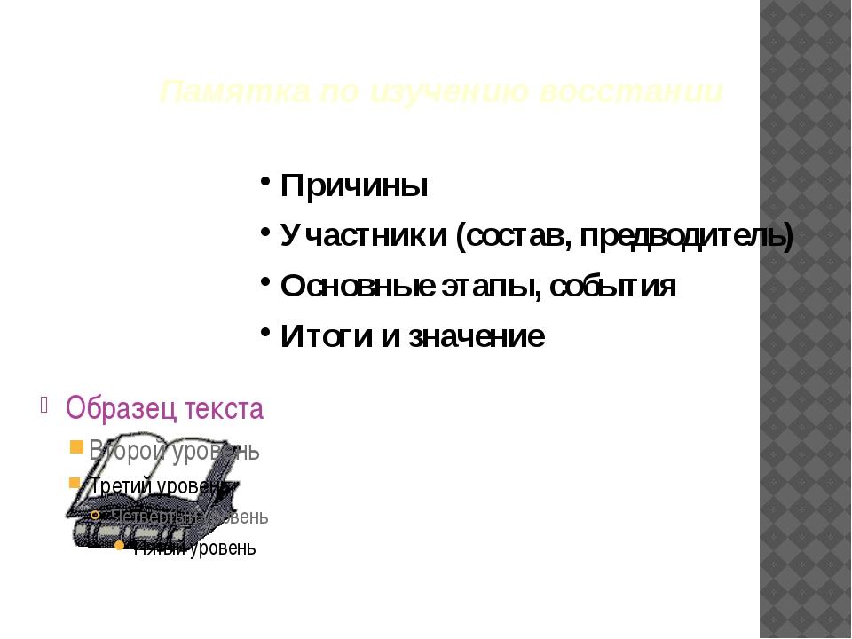 Памятка по изучению восстании Причины Участники (состав, предводитель) Основн...