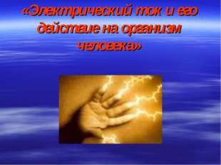«Электрический ток и его действие на организм человека»