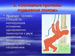 1. «Основные причины поражения током» Пример1: Человек, стоящий на изолирующе
