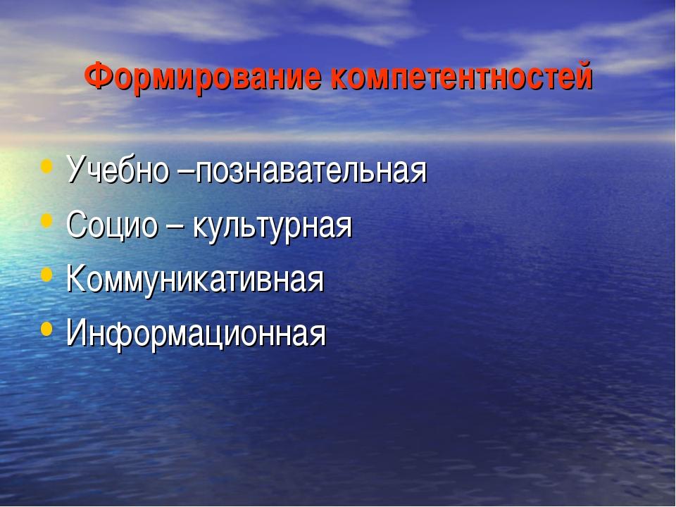 Формирование компетентностей Учебно –познавательная Социо – культурная Коммун...
