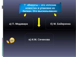 а) П. Медавара б) М. Бейеринка в) И.М. Сеченова ? «Вирусы – это «плохие новос
