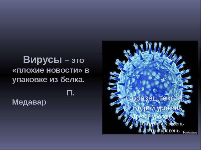 Вирусы – это «плохие новости» в упаковке из белка. П. Медавар