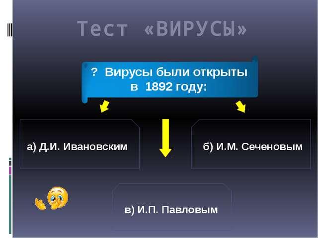а) Д.И. Ивановским б) И.М. Сеченовым в) И.П. Павловым ? Вирусы были открыты в...