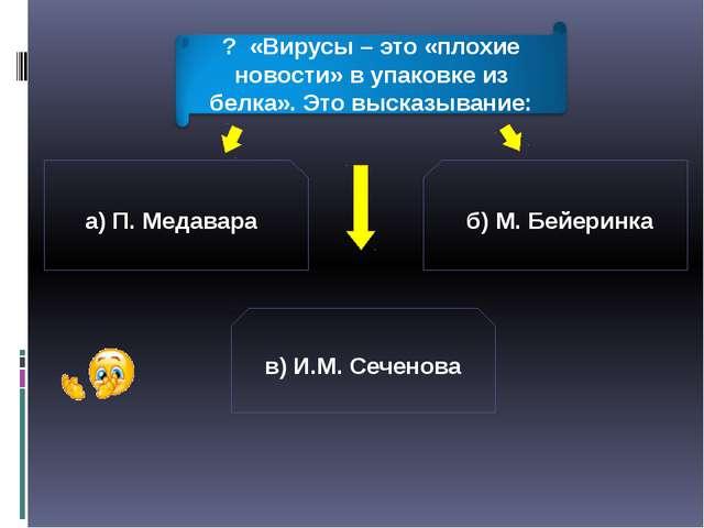 а) П. Медавара б) М. Бейеринка в) И.М. Сеченова ? «Вирусы – это «плохие новос...