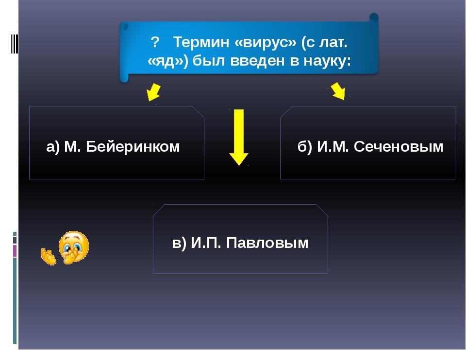 а) М. Бейеринком б) И.М. Сеченовым в) И.П. Павловым ? Термин «вирус» (с лат....