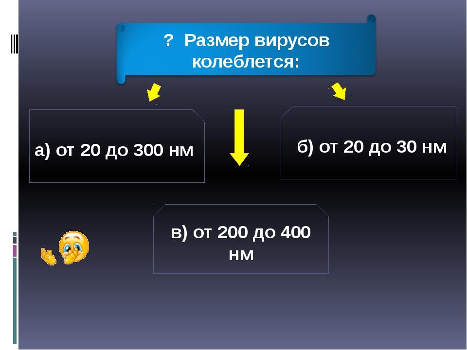 а) от 20 до 300 нм б) от 20 до 30 нм в) от 200 до 400 нм ? Размер вирусов кол...