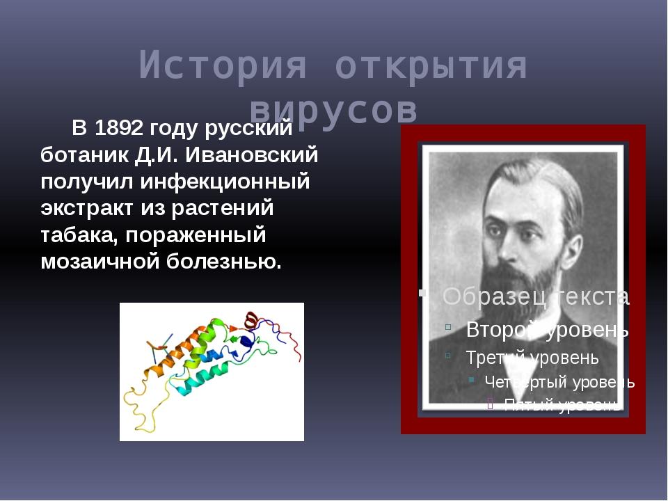 История открытия вирусов В 1892 году русский ботаник Д.И. Ивановский получил...