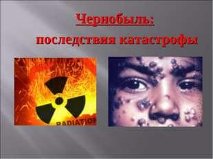 Чернобыль: последствия катастрофы