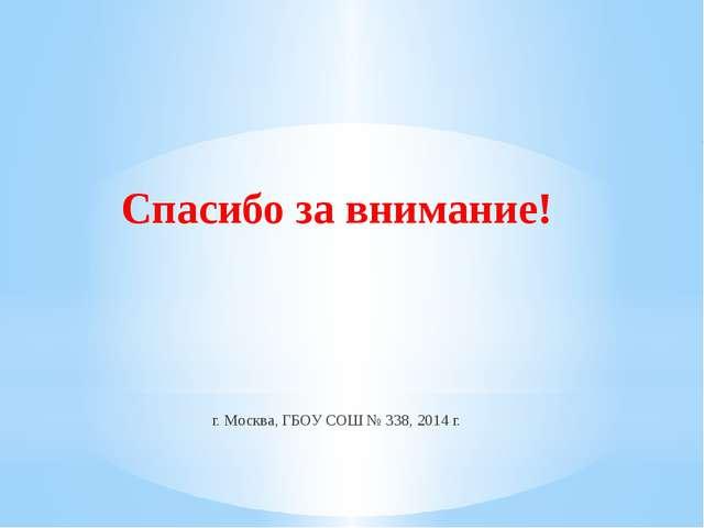 Спасибо за внимание! г. Москва, ГБОУ СОШ № 338, 2014 г.