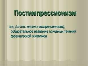 Постимпрессионизм - это (от лат. после и импрессионизм), собирательное назван