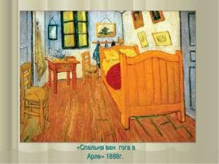 «Спальня ван гога в Арле» 1888г.