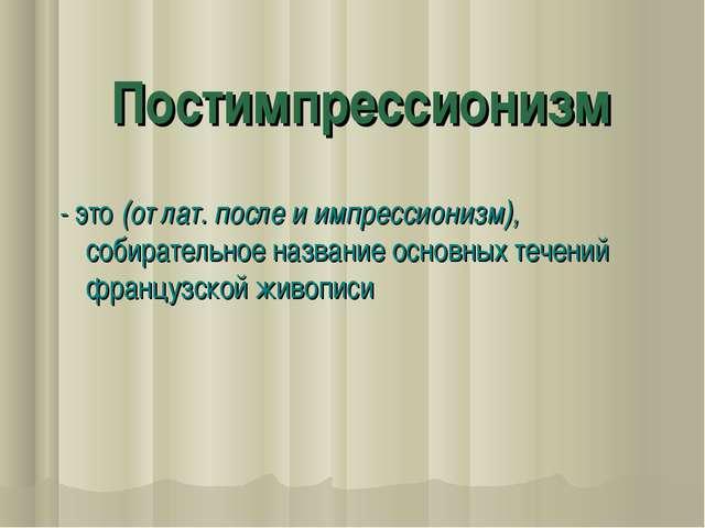 Постимпрессионизм - это (от лат. после и импрессионизм), собирательное назван...