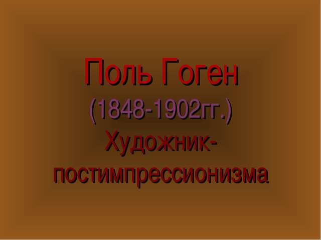 Поль Гоген (1848-1902гг.) Художник- постимпрессионизма