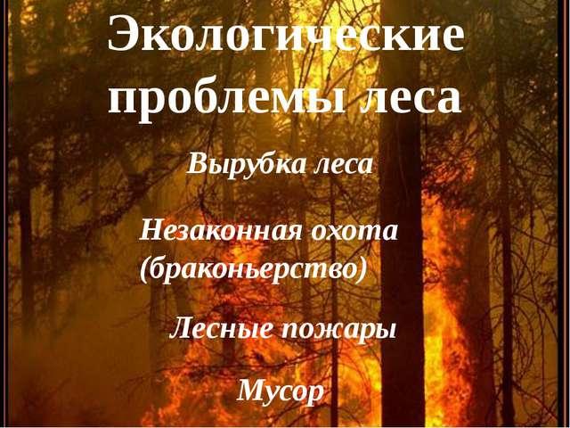 Экологические проблемы леса Вырубка леса Незаконная охота (браконьерство) Лес...