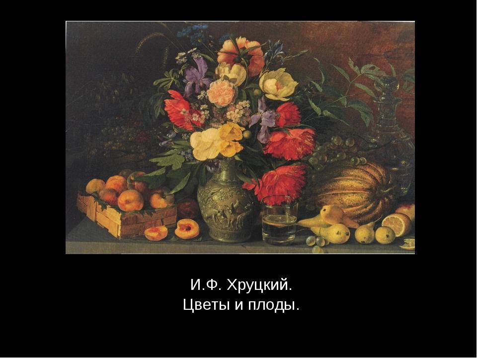 И.Ф. Хруцкий. Цветы и плоды.