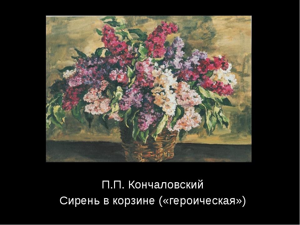 П.П. Кончаловский Сирень в корзине («героическая»)