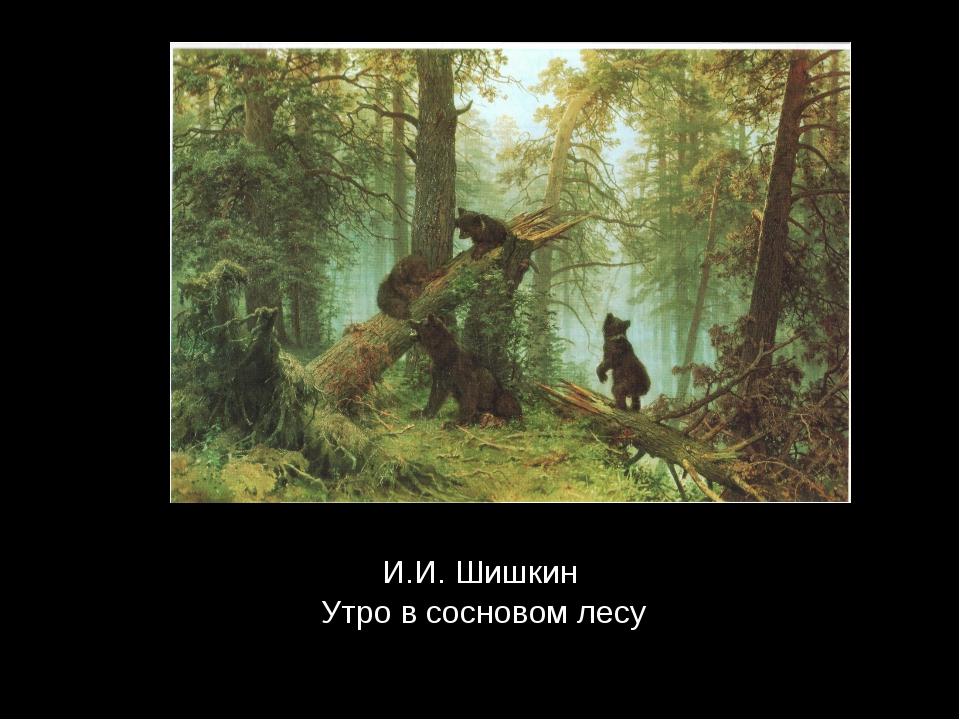 И.И. Шишкин Утро в сосновом лесу