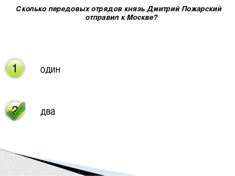 Сколько передовых отрядов князь Дмитрий Пожарский отправил к Москве? один два