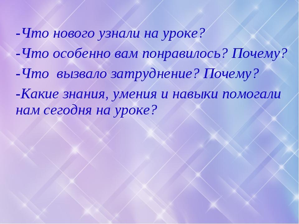 -Что нового узнали на уроке? -Что особенно вам понравилось? Почему? -Что вызв...