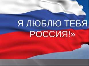Я ЛЮБЛЮ ТЕБЯ, РОССИЯ!»
