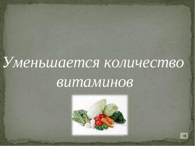 Уменьшается количество витаминов