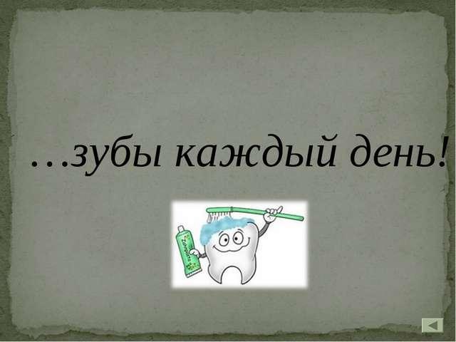 …зубы каждый день!