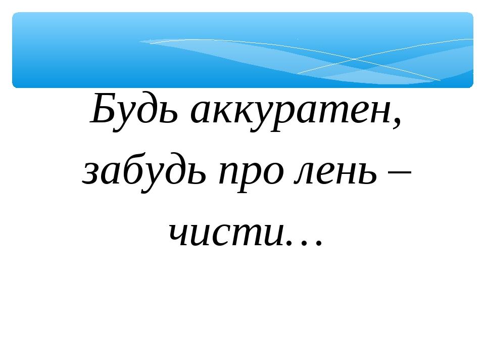 Будь аккуратен, забудь про лень – чисти…