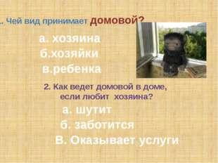 1. Чей вид принимает домовой? а. хозяина б.хозяйки в.ребенка 2. Как ведет дом