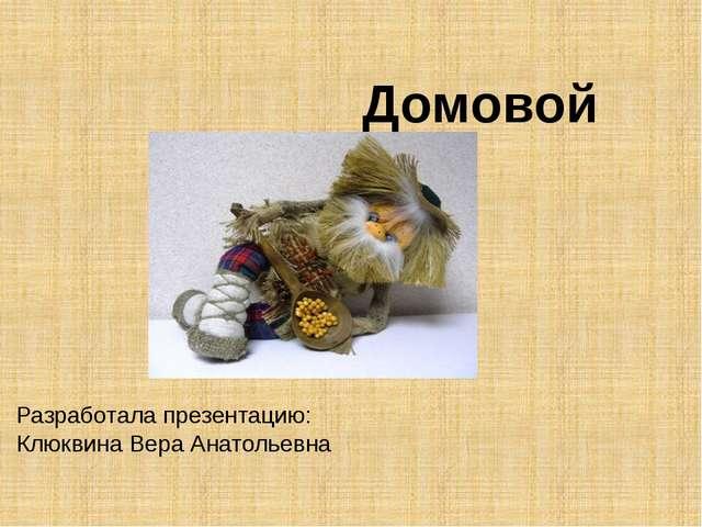 Домовой Разработала презентацию: Клюквина Вера Анатольевна
