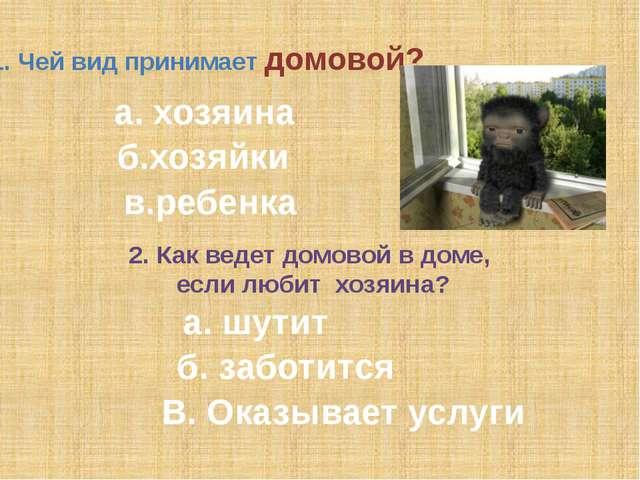 1. Чей вид принимает домовой? а. хозяина б.хозяйки в.ребенка 2. Как ведет дом...