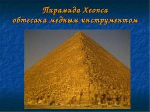 Пирамида Хеопса обтесана медным инструментом