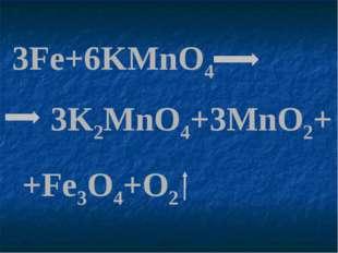 3Fe+6KMnO4 3K2MnO4+3MnO2+ +Fe3O4+O2