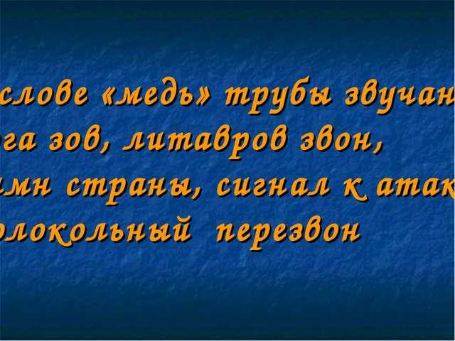 В слове «медь» трубы звучанье, Рога зов, литавров звон, Гимн страны, сигнал к...