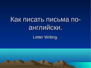 Как писать письма по- английски. Letter Writing.