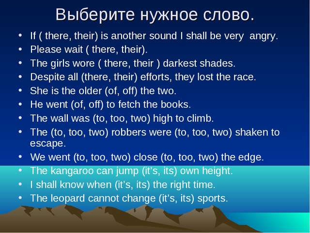 Выберите нужное слово. If ( there, their) is another sound I shall be very an...