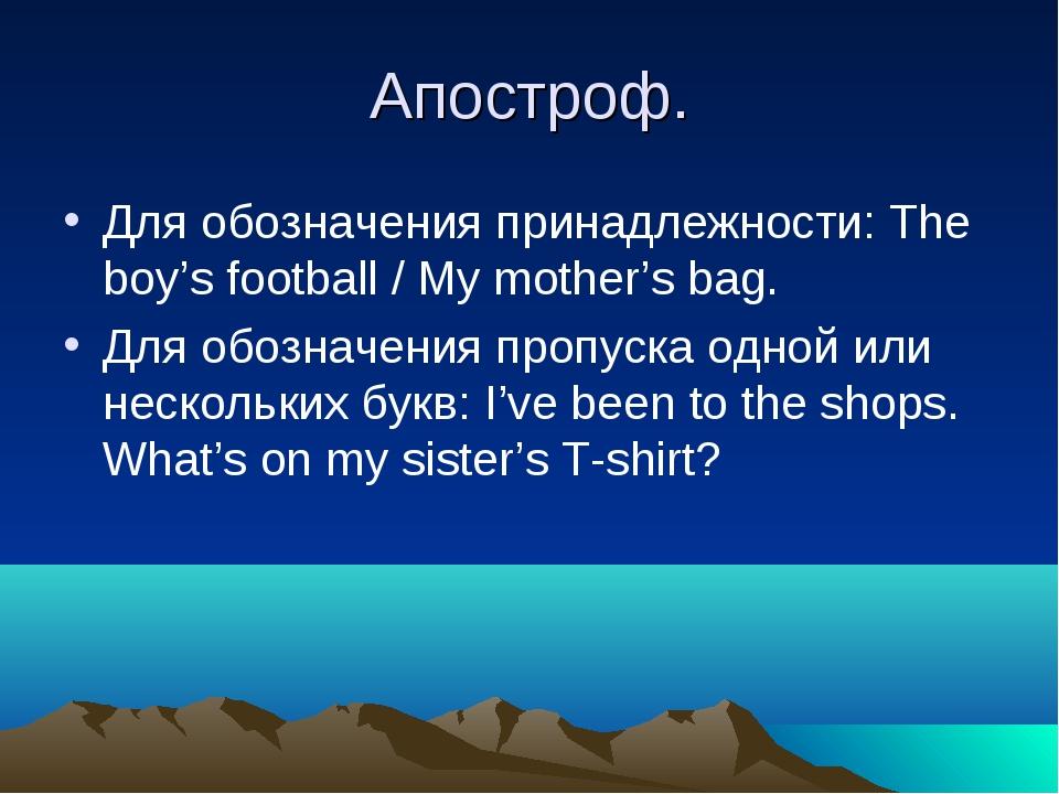 Апостроф. Для обозначения принадлежности: The boy's football / My mother's ba...