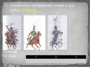 Соотнесите изображение воина и род войск (2 балла) а) гусар б) улан в) драгун